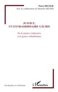 Pierre Delteil - Justice, un extraordinaire gâchis - De la justice vindicative à la justice réhabilitante.