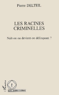 Pierre Delteil - Les racines criminelles - Naît-on ou devient-on délinquant ?.