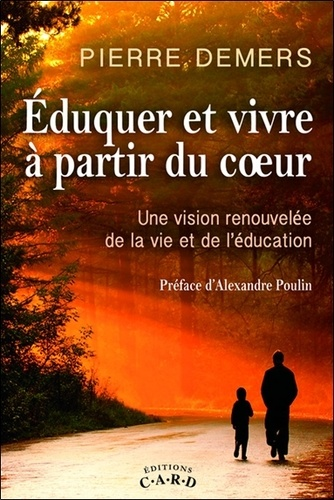 Pierre Demers - Eduquer et vivre à partir du coeur - Une vision renouvelée de la vie et de l'éducation.