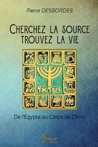 Pierre Desbordes - Cherchez la source, trouvez la vie - De l'Egypte au Corps de Christ.