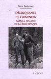 Pierre Desbureaux - Delinquants et criminels - Dans la Picardie de la Belle Epoque.