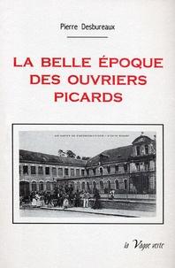 Pierre Desbureaux - La belle époque des ouvriers picards.