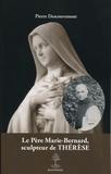 Pierre Descouvemont - Le Père Marie-Bernard, sculpteur de Thérèse.