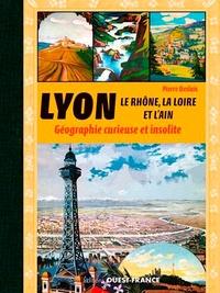 Pierre Deslais - Lyon, le Rhône, la Loire, l'Ain et l'Isère - Géographie curieuse et insolite.