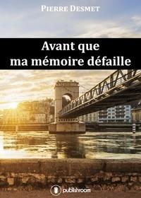 Pierre Desmet - Avant que ma mémoire défaille.