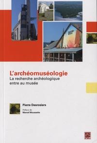 Pierre Desrosiers - L'archéomuséologie - La recherche archéologique entre au musée.