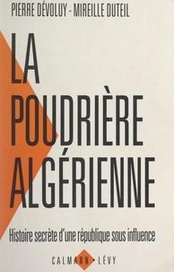 Pierre Dévoluy et Mireille Duteil - La poudrière algérienne - Histoire secrète d'une république sous influence.