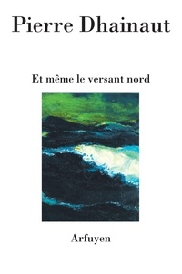 Pierre Dhainaut - Et même le versant nord.