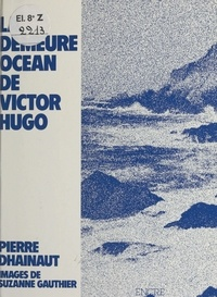 Pierre Dhainaut et Suzanne Gauthier - Hauteville-House : La Demeure océan de Victor Hugo.