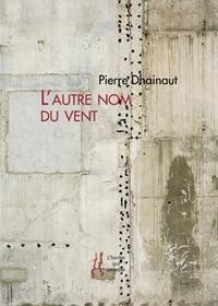 Pierre Dhainaut - L'autre nom du vent.