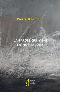 Pierre Dhainaut - La parole qui vient en nos paroles.