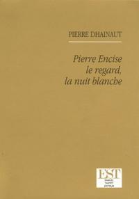 Pierre Dhainaut - Pierre Encise le regard, la nuit blanche.