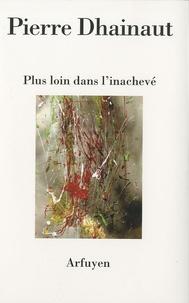 Pierre Dhainaut - Plus loin dans l'inachevé - Suivi de Journal des bords.
