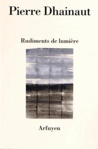 Pierre Dhainaut - Rudiments de lumière - Suivi de Une écoute après l'autre et Au présent des poèmes.