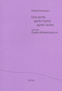 Pierre Dhainaut - Une porte après l'autre après l'autre - Suivi de Quatre éléments plus un.