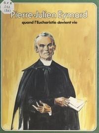 Pierre Dhombre et René Berthier - Pierre-Julien Eymard - Quand l'Eucharistie devient vie.