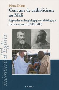 Pierre Diarra - Cent ans de catholicisme au Mali - Approche anthrologique et théologique d'une rencontre (1888-1988).