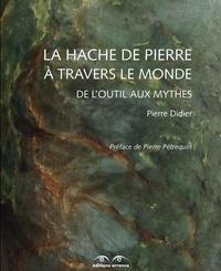 Pierre Didier - La hache de pierre à travers le monde - De l'outil aux mythes.