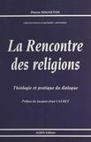 Pierre Dogneton - La Rencontre des religions : théologie et pratique du dialogue.