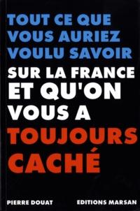 Pierre Douat - Tout ce que vous auriez voulu savoir sur la France et qu'on vous a toujouts caché.