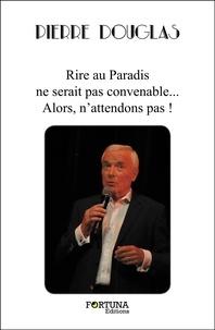 Pierre Douglas - Rire au Paradis ne serait pas convenable...  Alors, n'attendons pas !.