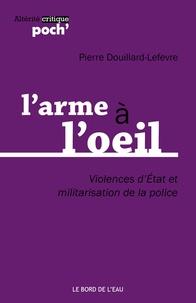 Pierre Douillard-Lefevre - L'arme à l'oeil - Violences d'état et militarisation de la police.