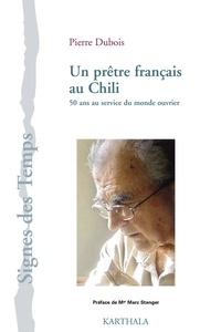 Pierre Dubois - Un prêtre français au Chili - 50 ans au service du monde ouvrier.