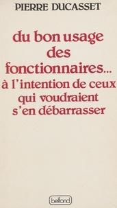 Pierre Ducasset - Du Bon usage des fonctionnaires - À l'intention de ceux qui voudraient s'en débarrasser.