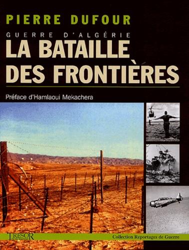 Pierre Dufour - Guerre d'Algérie, la bataille des frontières.