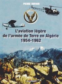 Pierre Dufour - L'aviation légère de l'armée de Terre en Algérie (1954-1962).