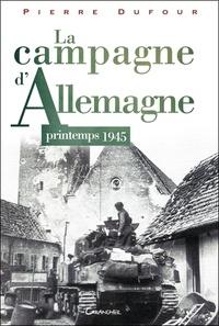 Pierre Dufour - La Campagne d'Allemagne - Printemps 1945.