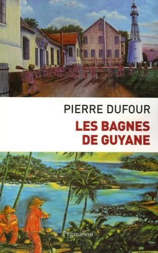 Pierre Dufour - Les bagnes de Guyane.