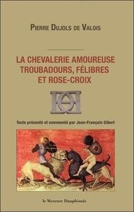 La chevalerie amoureuse, troubadours, félibres et Rose-Croix - Pierre Dujols de Valois |