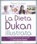Pierre Dukan - La dieta Dukan illustrata - La Dukan ancora più facile con 60 nuove ricette.