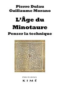 Pierre Dulau et Guillaume Morano - L'âge du Minotaure - Penser la technique.