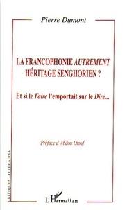 Pierre Dumont - La francophonie autrement héritage senghorien ? - Et si le Faire l'emportait sur le Dire....