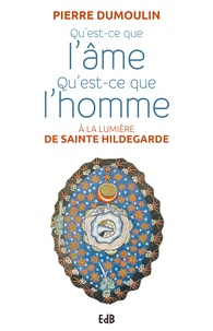 Pierre Dumoulin - Qu'est-ce que l'âme, qu'est-ce que l'homme à la lumiere d'Hildegarde de Bingen.