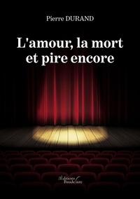 Pierre Durand - L'amour, la mort et pire encore.
