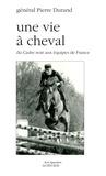Pierre Durand - Une vie à cheval - Du Cadre noir aux équipes de France.