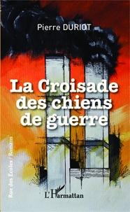 Pierre Duriot - La croisade des chiens de guerre.