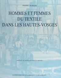Pierre Durupt et  Collectif - Hommes et femmes du textile dans les Hautes-Vosges - Influences sociales et culturelles de l'industrie textile sur la vie des vallées vosgiennes aux XIXe et XXe siècles.