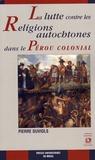 Pierre Duviols - La lutte contre les religions autochtones dans le Pérou colonial - L'extirpation de l'idolâtrie entre 1532 et 1660.