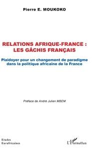Pierre E. Moukoko - Relations Afrique-France : les gâchis français - Plaidoyer pour un changement de paradigme dans la politique africaine de la France.