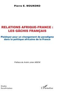 Scribd book downloader Relations Afrique-France : les gâchis français  - Plaidoyer pour un changement de paradigme dans la politique africaine de la France DJVU MOBI iBook par Pierre e. Moukoko 9782343193755 in French