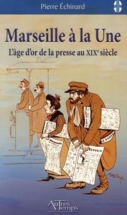 Pierre Echinard - Marseille à la Une - L'âge d'or de la presse au 19e siècle.