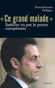 Pierre-Edouard Deldique - Ce «grand malade». Sarkozy vu par la presse européenne.