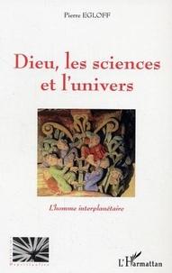 Pierre Egloff - Dieu, les sciences et l'univers : l'homme interplanétaire.