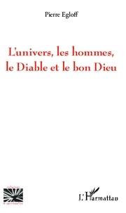 Pierre Egloff - L'univers, les hommes, le Diable et le bon Dieu.