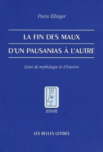 Pierre Ellinger - La fin des maux d'un Pausanias à l'autre - Essai de mythologie et d'histoire.