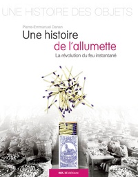 Pierre-Emmanuel Danan - Une Histoire de l'allumette - La révolution du feu instantané.